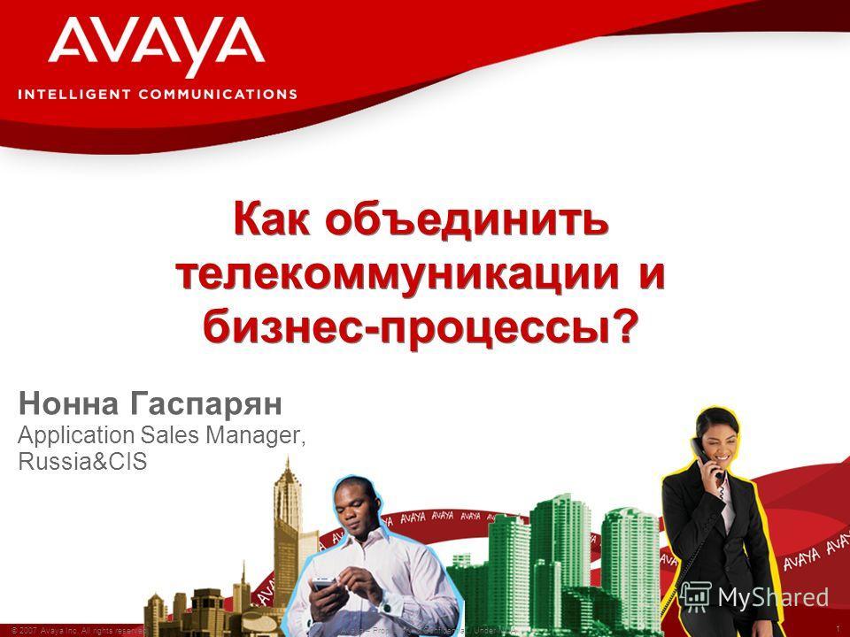 1 © 2007 Avaya Inc. All rights reserved. Avaya – Proprietary & Confidential. Under NDA Как объединить телекоммуникации и бизнес-процессы? Нонна Гаспарян Application Sales Manager, Russia&CIS