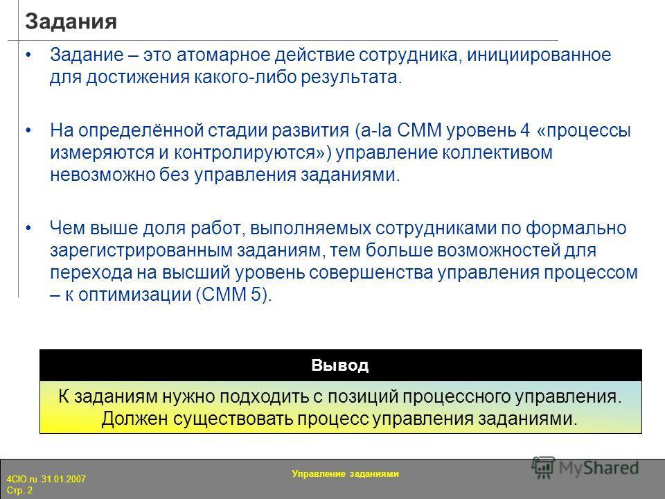 4CIO.ru 31.01.2007 Стр. 2 Управление заданиями Задания Задание – это атомарное действие сотрудника, инициированное для достижения какого-либо результата. На определённой стадии развития (a-la CMM уровень 4 «процессы измеряются и контролируются») упра