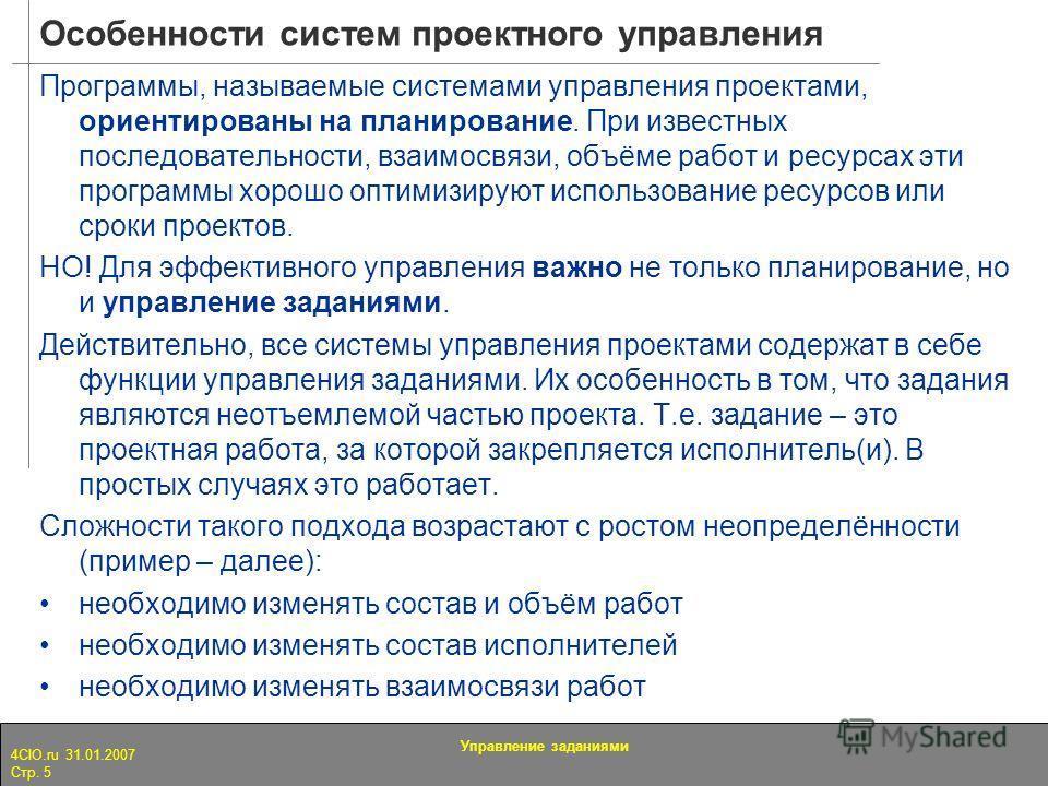 4CIO.ru 31.01.2007 Стр. 5 Управление заданиями Особенности систем проектного управления Программы, называемые системами управления проектами, ориентированы на планирование. При известных последовательности, взаимосвязи, объёме работ и ресурсах эти пр