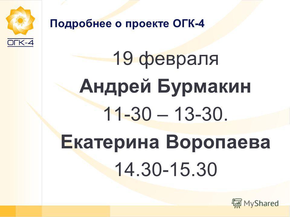 Подробнее о проекте ОГК-4 19 февраля Андрей Бурмакин 11-30 – 13-30. Екатерина Воропаева 14.30-15.30