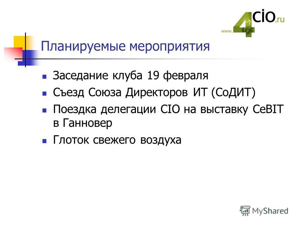 Планируемые мероприятия Заседание клуба 19 февраля Съезд Союза Директоров ИТ (СоДИТ) Поездка делегации CIO на выставку CeBIT в Ганновер Глоток свежего воздуха