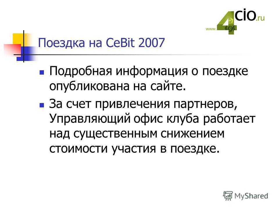 Поездка на CeBit 2007 Подробная информация о поездке опубликована на сайте. За счет привлечения партнеров, Управляющий офис клуба работает над существенным снижением стоимости участия в поездке.