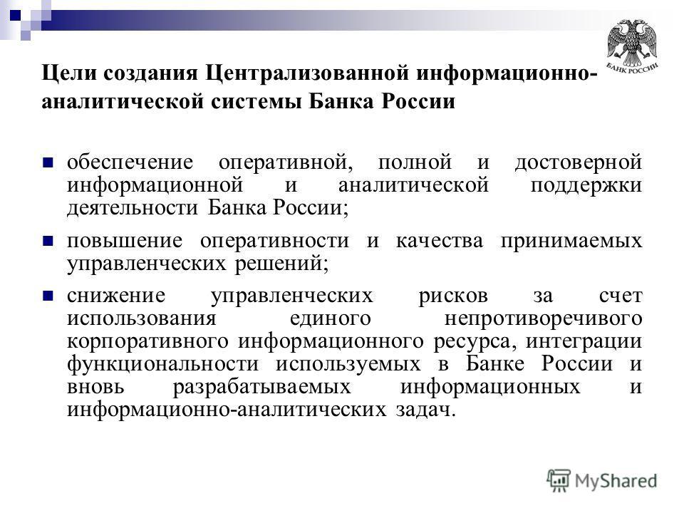 Цели создания Централизованной информационно- аналитической системы Банка России обеспечение оперативной, полной и достоверной информационной и аналитической поддержки деятельности Банка России; повышение оперативности и качества принимаемых управлен