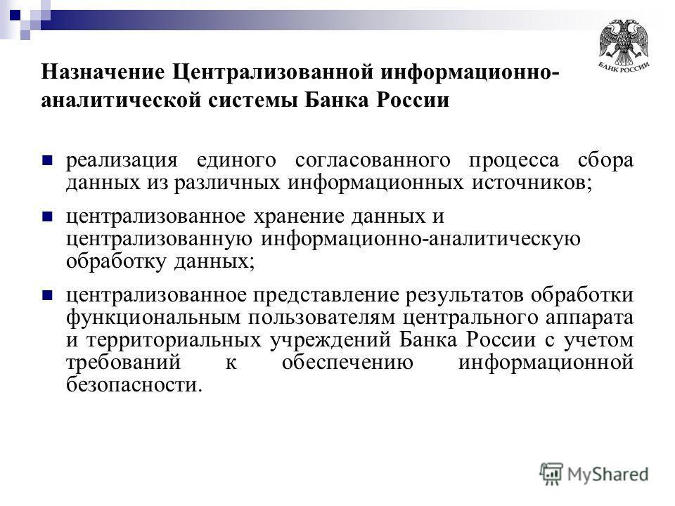Назначение Централизованной информационно- аналитической системы Банка России реализация единого согласованного процесса сбора данных из различных информационных источников; централизованное хранение данных и централизованную информационно-аналитичес