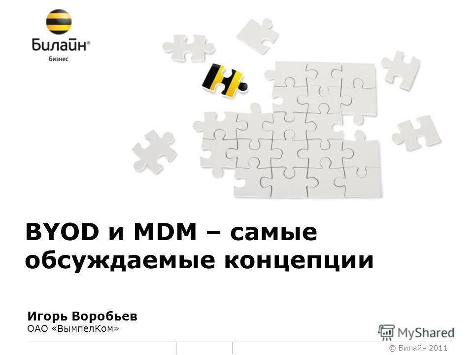 © Билайн 2011 BYOD и MDM – самые обсуждаемые концепции Игорь Воробьев ОАО «ВымпелКом»