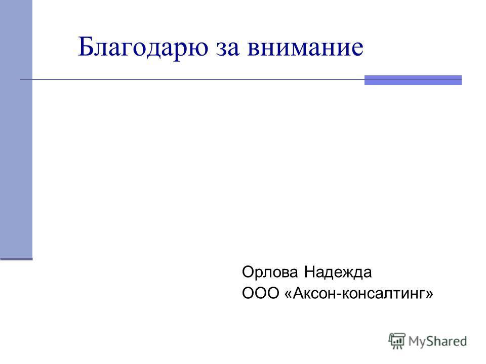 Благодарю за внимание Орлова Надежда ООО «Аксон-консалтинг»