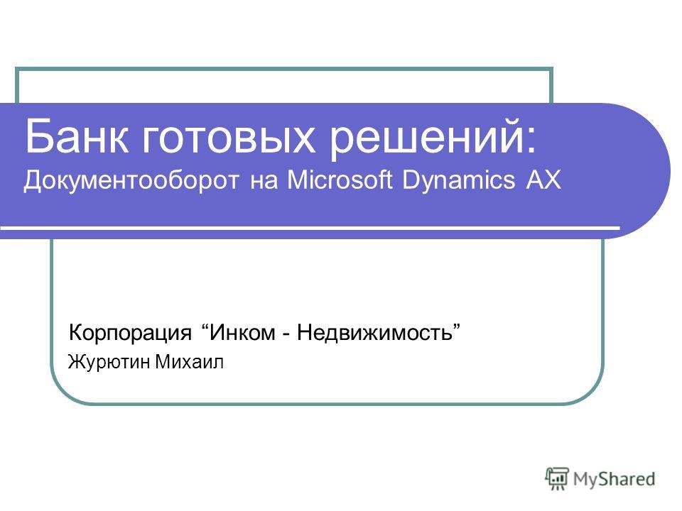 Банк готовых решений: Документооборот на Microsoft Dynamics AX Корпорация Инком - Недвижимость Журютин Михаил