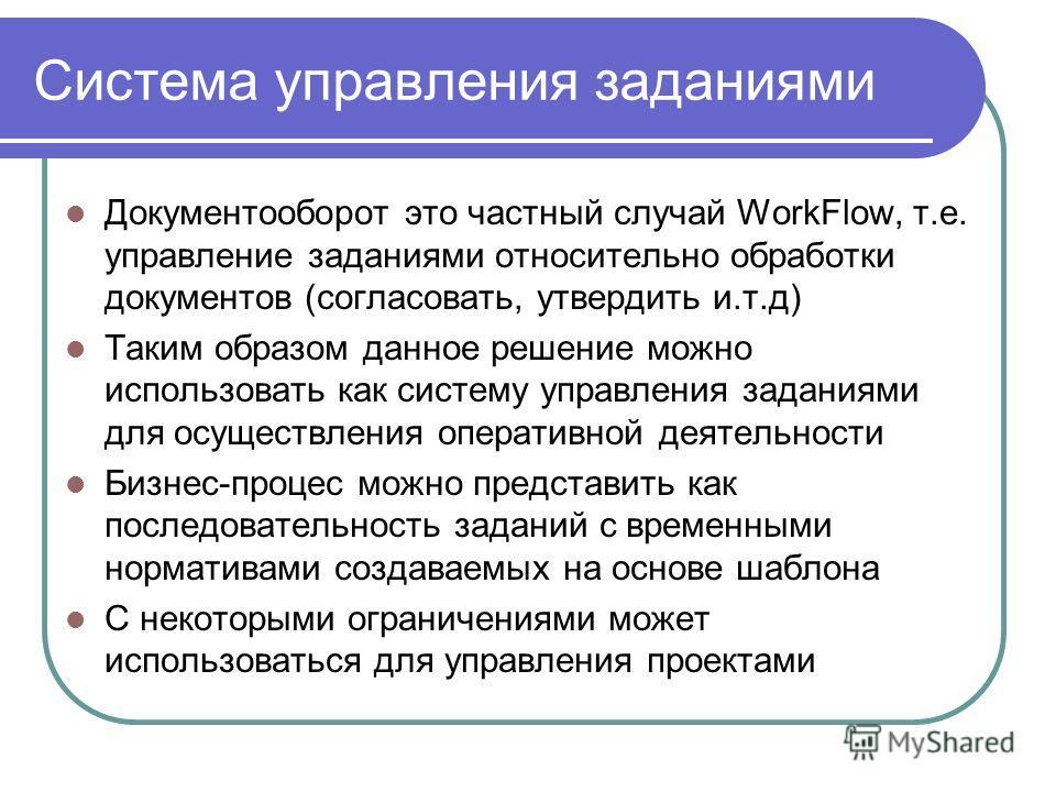 Система управления заданиями Документооборот это частный случай WorkFlow, т.е. управление заданиями относительно обработки документов (согласовать, утвердить и.т.д) Таким образом данное решение можно использовать как систему управления заданиями для