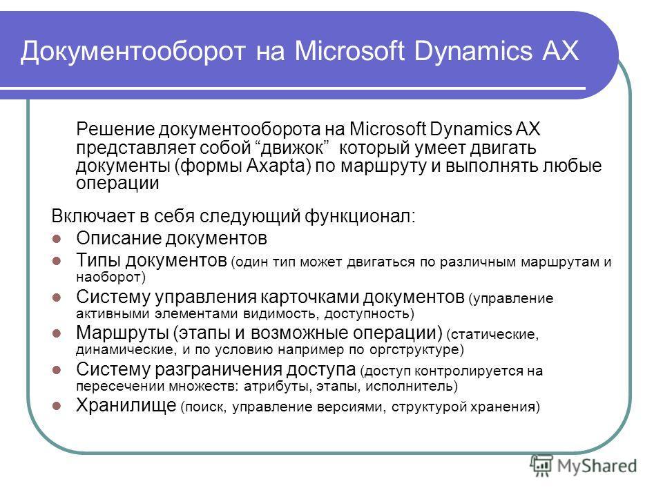 Документооборот на Microsoft Dynamics AX Решение документооборота на Microsoft Dynamics AX представляет собой движок который умеет двигать документы (формы Axapta) по маршруту и выполнять любые операции Включает в себя следующий функционал: Описание