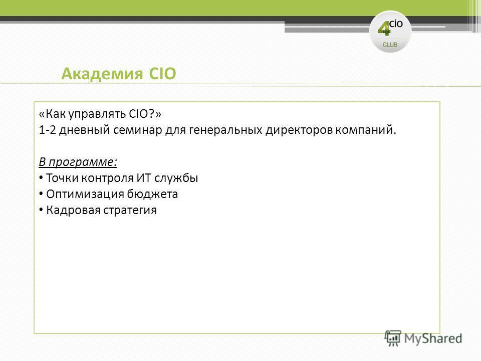Академия CIO «Как управлять CIO?» 1-2 дневный семинар для генеральных директоров компаний. В программе: Точки контроля ИТ службы Оптимизация бюджета Кадровая стратегия