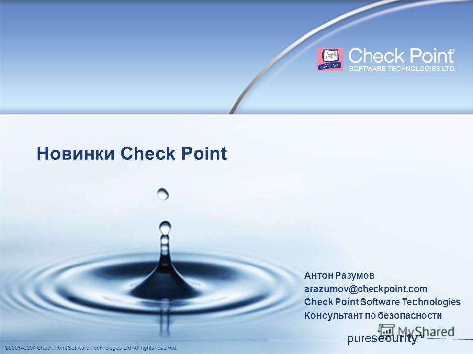 ©2003–2008 Check Point Software Technologies Ltd. All rights reserved. Новинки Check Point Антон Разумов arazumov@checkpoint.com Check Point Software Technologies Консультант по безопасности