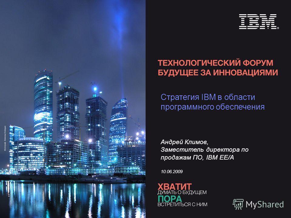 Стратегия IBM в области программного обеспечения Андрей Климов, Заместитель директора по продажам ПО, IBM EE/A 10.06.2009