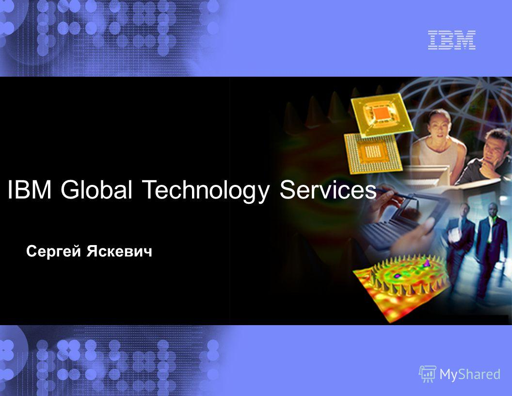 IBM Global Services IBM Global Technology Services Сергей Яскевич