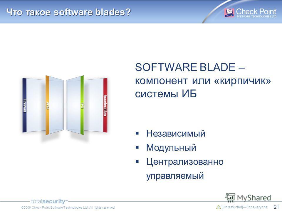 21 [Unrestricted]For everyone ©2009 Check Point Software Technologies Ltd. All rights reserved. Что такое software blades? SOFTWARE BLADE – компонент или «кирпичик» системы ИБ Независимый Модульный Централизованно управляемый