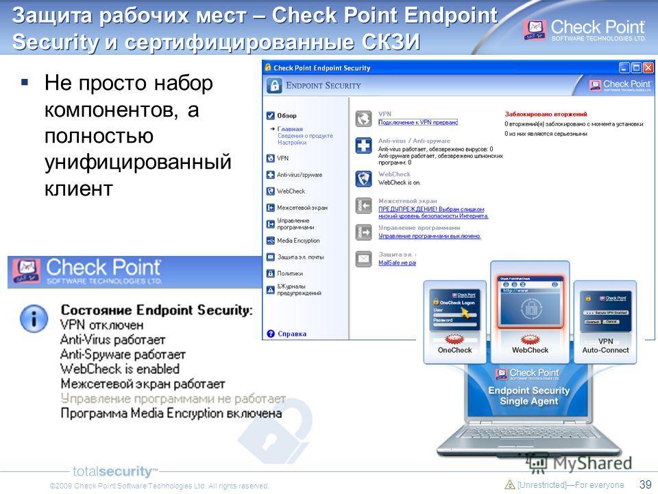 39 [Unrestricted]For everyone ©2009 Check Point Software Technologies Ltd. All rights reserved. Защита рабочих мест – Check Point Endpoint Security и сертифицированные СКЗИ Не просто набор компонентов, а полностью унифицированный клиент