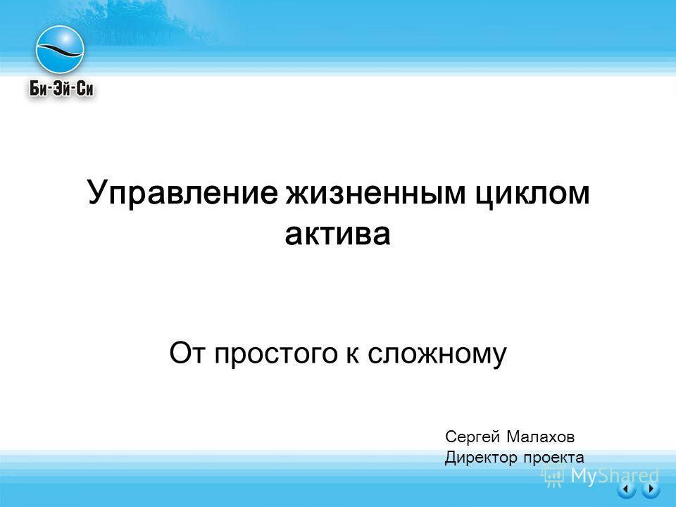 Управление жизненным циклом актива От простого к сложному Сергей Малахов Директор проекта
