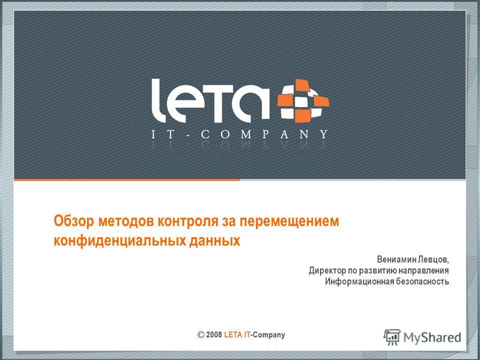 Обзор методов контроля за перемещением конфиденциальных данных Вениамин Левцов, Директор по развитию направления Информационная безопасность