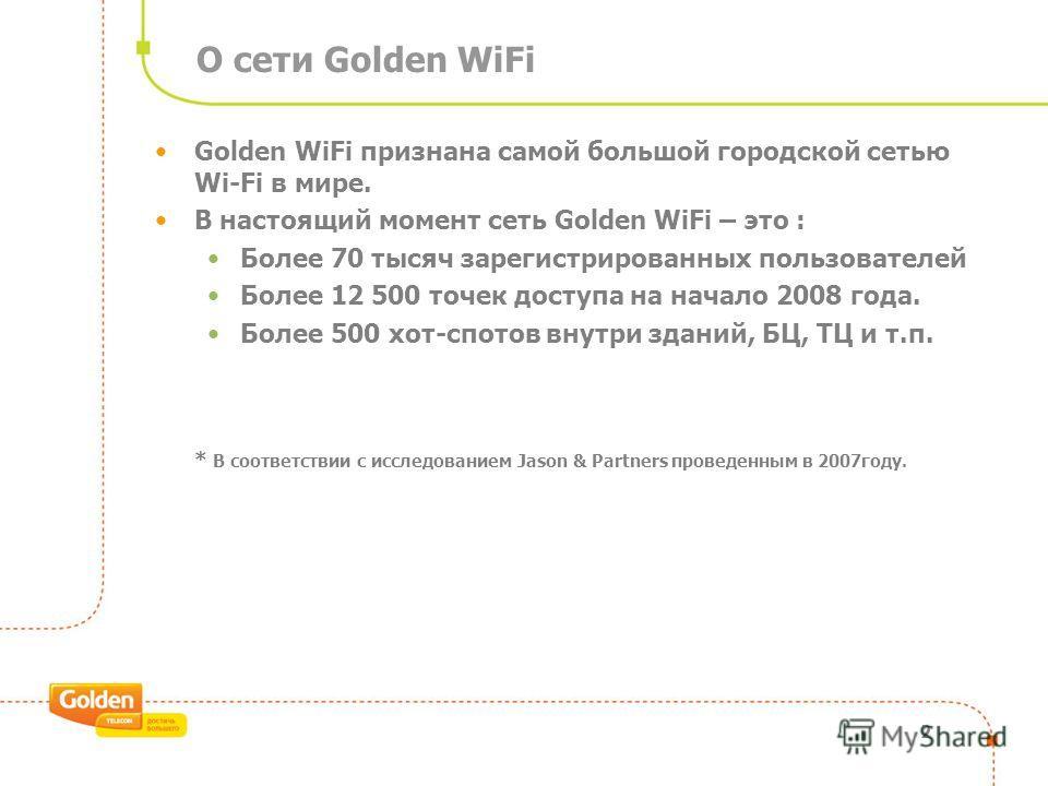 О сети Golden WiFi 2 Golden WiFi признана самой большой городской сетью Wi-Fi в мире. В настоящий момент сеть Golden WiFi – это : Более 70 тысяч зарегистрированных пользователей Более 12 500 точек доступа на начало 2008 года. Более 500 хот-спотов вну