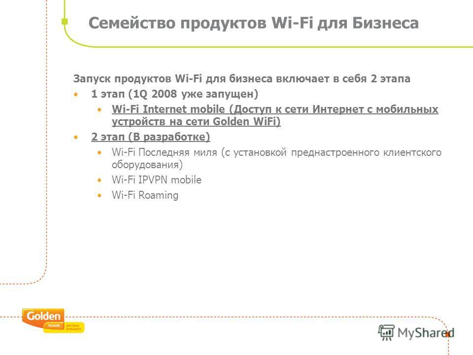 Семейство продуктов Wi-Fi для Бизнеса Запуск продуктов Wi-Fi для бизнеса включает в себя 2 этапа 1 этап (1Q 2008 уже запущен) Wi-Fi Internet mobile (Доступ к сети Интернет с мобильных устройств на сети Golden WiFi) 2 этап (В разработке) Wi-Fi Последн