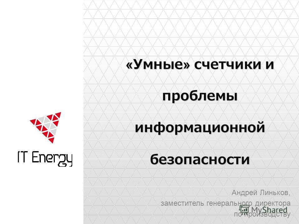 «Умные» счетчики и проблемы информационной безопасности Андрей Линьков, заместитель генерального директора по производству