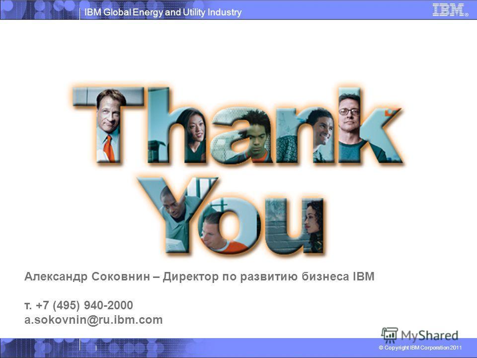 IBM Global Energy and Utility Industry © Copyright IBM Corporation 2011 | Александр Соковнин – Директор по развитию бизнеса IBM т. +7 (495) 940-2000 a.sokovnin@ru.ibm.com