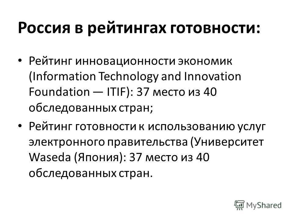 Россия в рейтингах готовности: Рейтинг инновационности экономик (Information Technology and Innovation Foundation ITIF): 37 место из 40 обследованных стран; Рейтинг готовности к использованию услуг электронного правительства (Университет Waseda (Япон