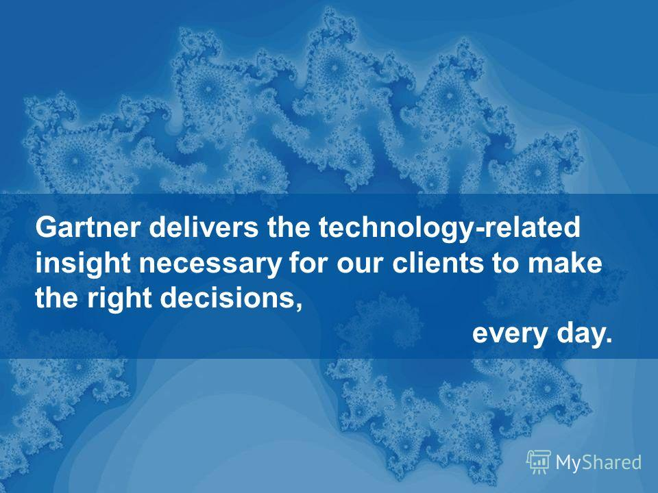 . © 2010 Gartner, Inc. All Rights Reserved. 17 Gartner delivers the technology-related insight necessary for our clients to make the right decisions, every day.