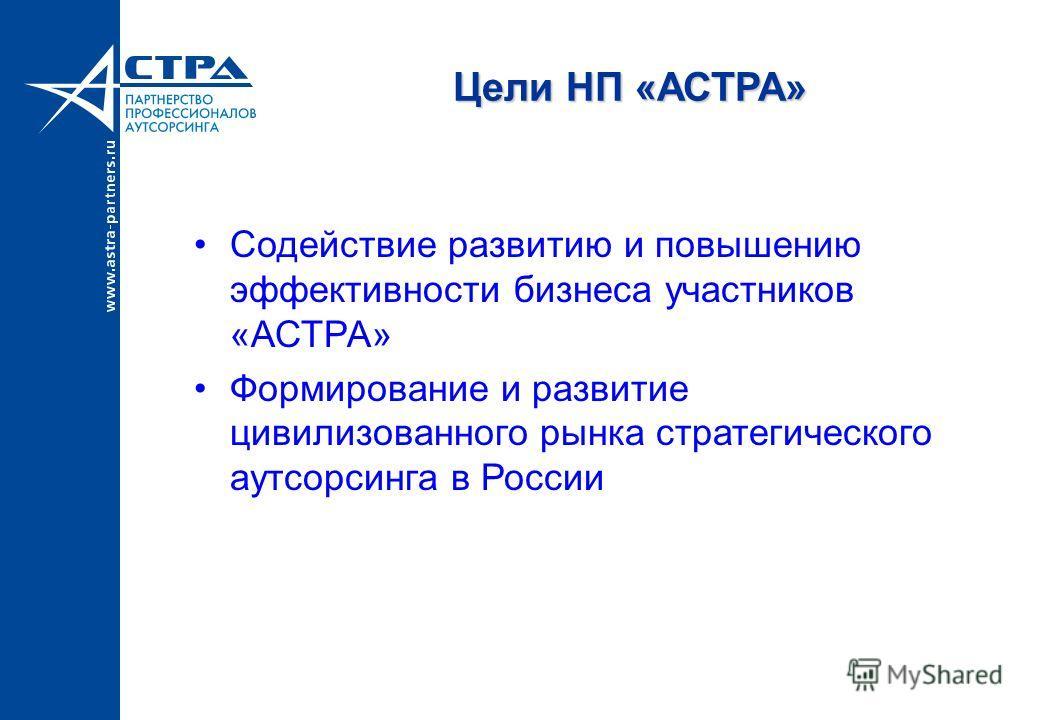 Цели НП «АСТРА» Содействие развитию и повышению эффективности бизнеса участников «АСТРА» Формирование и развитие цивилизованного рынка стратегического аутсорсинга в России