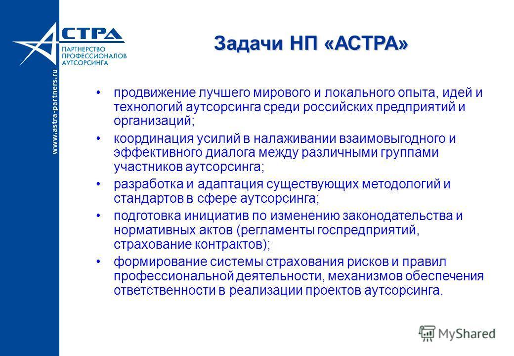 Задачи НП «АСТРА» продвижение лучшего мирового и локального опыта, идей и технологий аутсорсинга среди российских предприятий и организаций; координация усилий в налаживании взаимовыгодного и эффективного диалога между различными группами участников