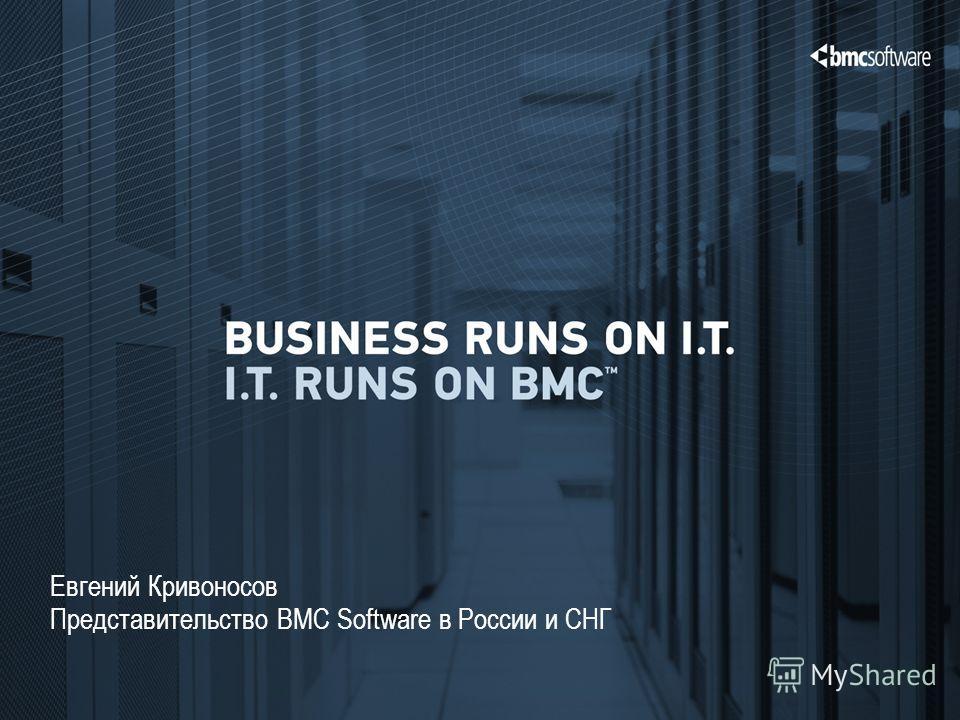 © Copyright 12/10/2013 BMC Software, Inc 1 Евгений Кривоносов Представительство BMC Software в России и СНГ