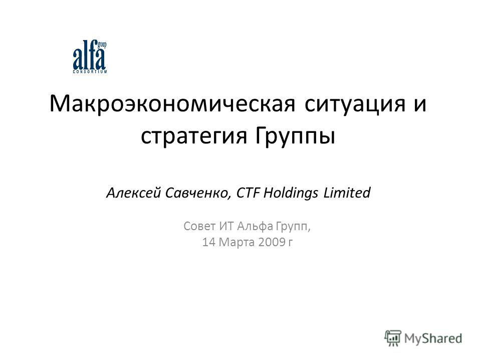 Макроэкономическая ситуация и стратегия Группы Алексей Савченко, CTF Holdings Limited Совет ИТ Альфа Групп, 14 Марта 2009 г