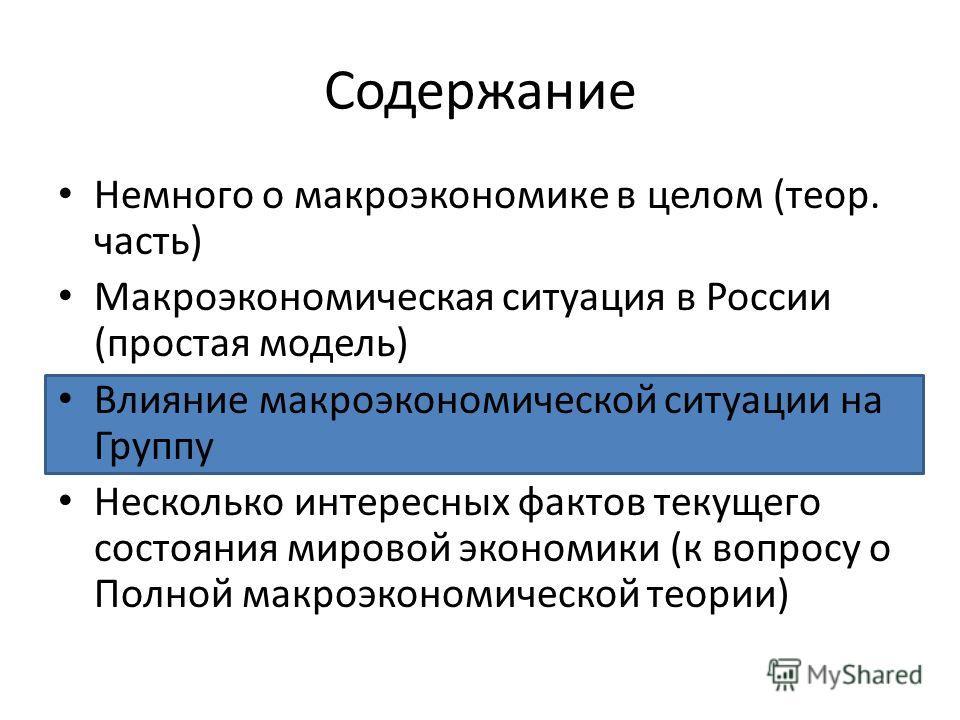 Содержание Немного о макроэкономике в целом (теор. часть) Макроэкономическая ситуация в России (простая модель) Влияние макроэкономической ситуации на Группу Несколько интересных фактов текущего состояния мировой экономики (к вопросу о Полной макроэк