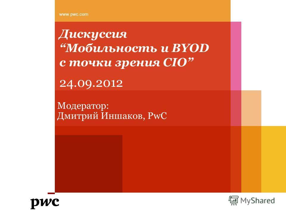 ДискуссияМобильность и BYOD с точки зрения CIO www.pwc.com Модератор: Дмитрий Иншаков, PwC 24.09.2012