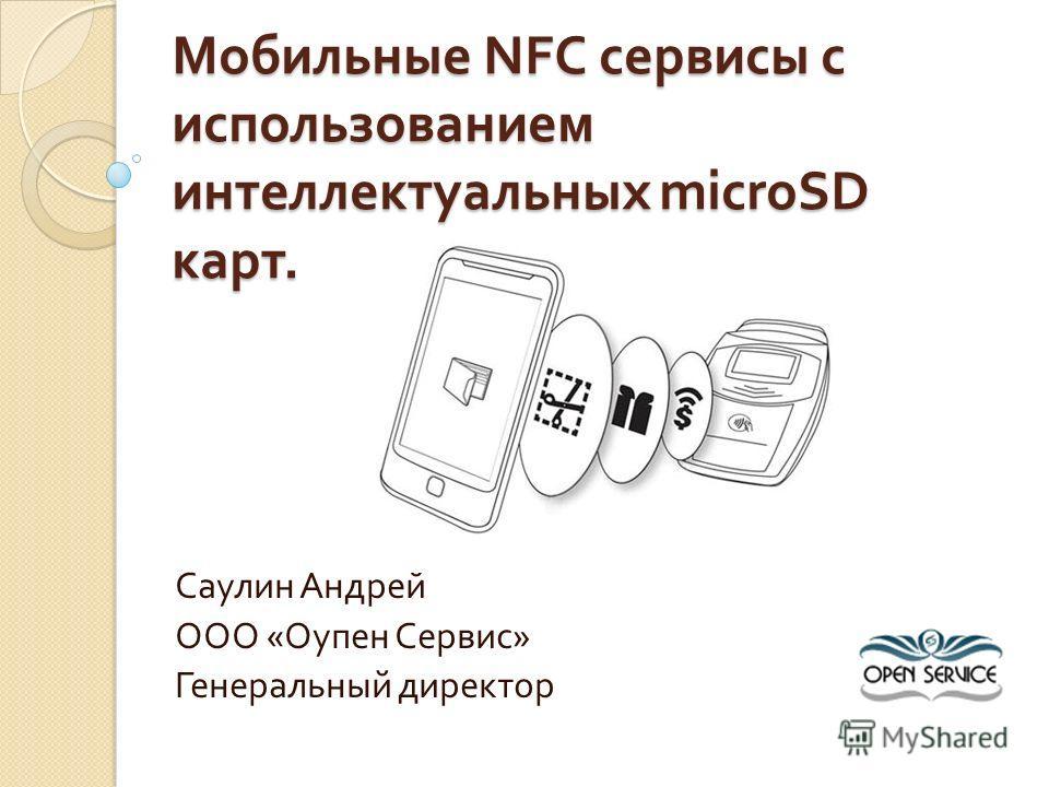 Мобильные NFC сервисы с использованием интеллектуальных microSD карт. Саулин Андрей ООО « Оупен Сервис » Генеральный директор