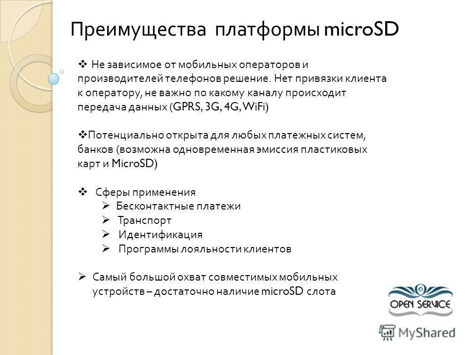Преимущества платформы microSD Не зависимое от мобильных операторов и производителей телефонов решение. Нет привязки клиента к оператору, не важно по какому каналу происходит передача данных (GPRS, 3G, 4G, WiFi) Потенциально открыта для любых платежн