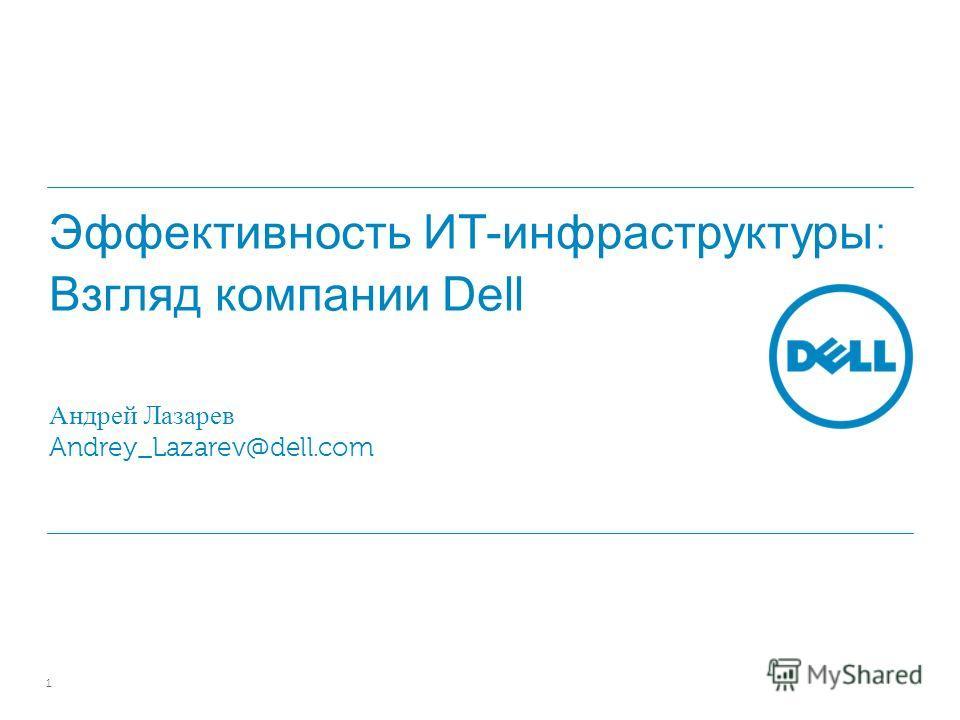 Эффективность ИТ-инфраструктуры : Взгляд компании Dell Андрей Лазарев Andrey_Lazarev@dell.com 1