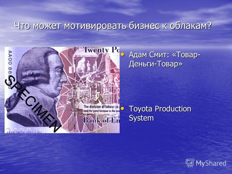 Что может мотивировать бизнес к облакам? Адам Смит: «Товар- Деньги-Товар» Адам Смит: «Товар- Деньги-Товар» Toyota Production System Toyota Production System