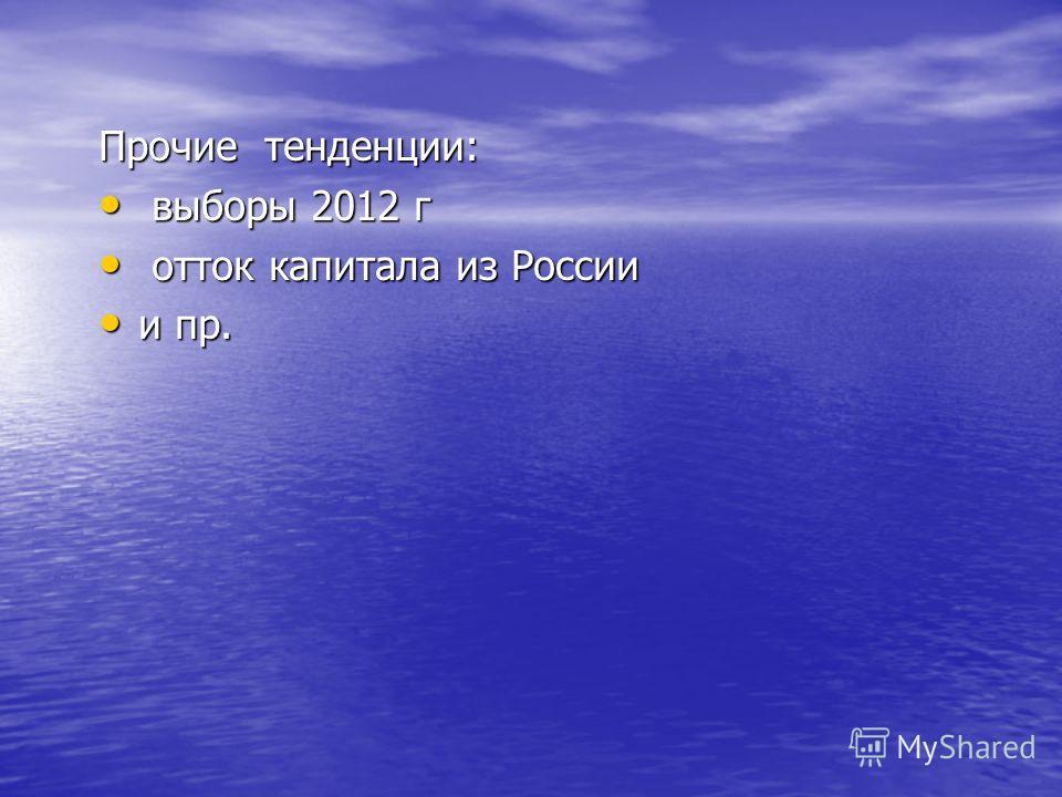 Прочие тенденции: выборы 2012 г выборы 2012 г отток капитала из России отток капитала из России и пр. и пр.