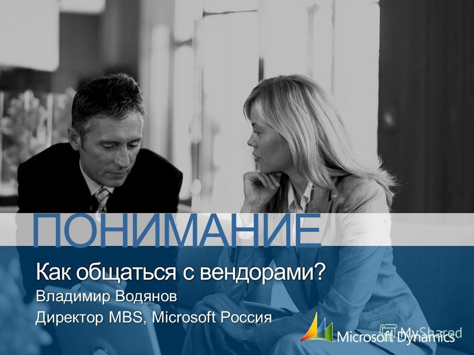 Как общаться с вендорами? Владимир Водянов Директор MBS, Microsoft Россия ПОНИМАНИЕ