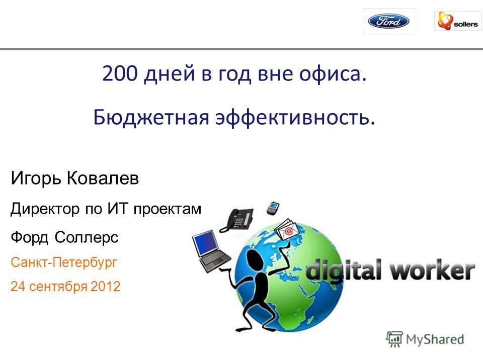 200 дней в год вне офиса. Бюджетная эффективность. Игорь Ковалев Директор по ИТ проектам Форд Соллерс Санкт-Петербург 24 сентября 2012