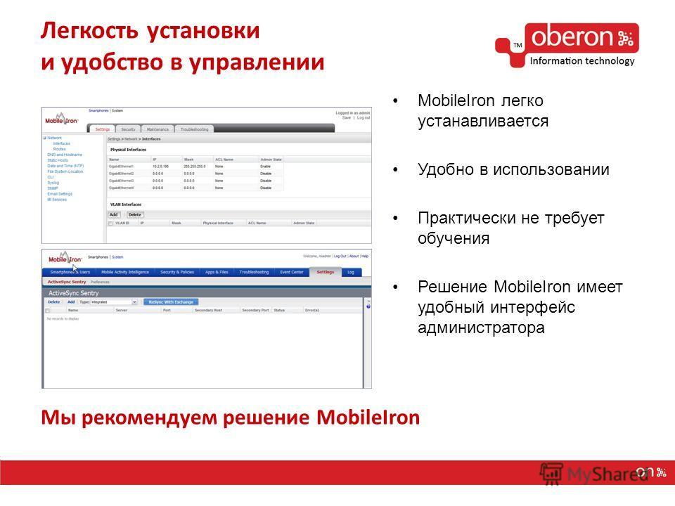 Легкость установки и удобство в управлении MobileIron легко устанавливается Удобно в использовании Практически не требует обучения Решение MobileIron имеет удобный интерфейс администратора Мы рекомендуем решение MobileIron