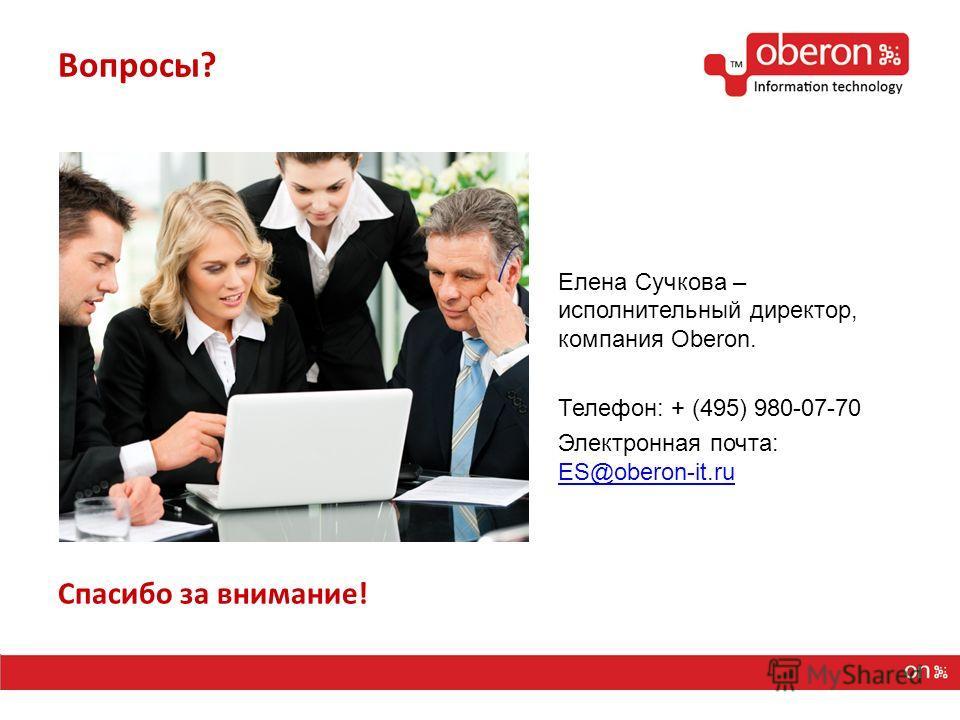 Спасибо за внимание! Вопросы? Елена Сучкова – исполнительный директор, компания Oberon. Телефон: + (495) 980-07-70 Электронная почта: ES@oberon-it.ru