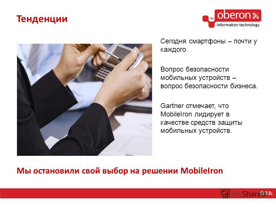 Мы остановили свой выбор на решении MobileIron Тенденции Сегодня смартфоны – почти у каждого. Вопрос безопасности мобильных устройств – вопрос безопасности бизнеса. Gartner отмечает, что MobileIron лидирует в качестве средств защиты мобильных устройс