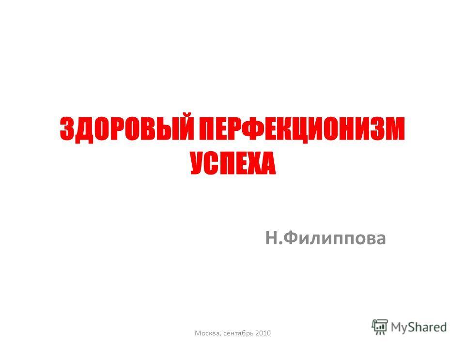 ЗДОРОВЫЙ ПЕРФЕКЦИОНИЗМ УСПЕХА Н.Филиппова Москва, сентябрь 2010