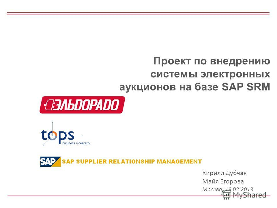 Проект по внедрению системы электронных аукционов на базе SAP SRM Кирилл Дубчак Майя Егорова Москва, 19.02.2013