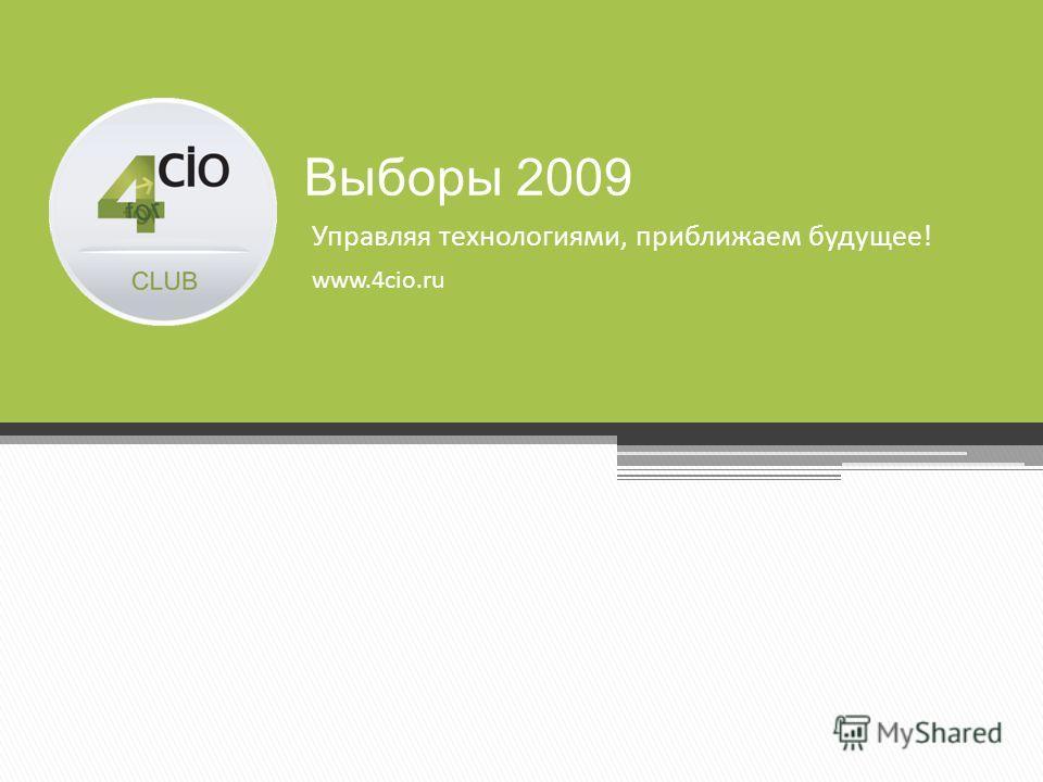 Управляя технологиями, приближаем будущее! www.4cio.ru Выборы 2009