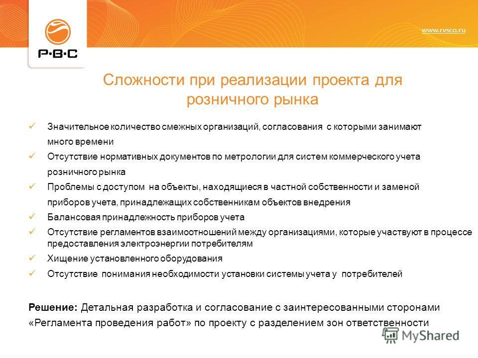 www.rvsco.ru Проблемы при реализации проекта для розничного рынка Значительное количество смежных организаций, согласования с которыми занимают много времени Отсутствие нормативных документов по метрологии для систем коммерческого учета розничного ры