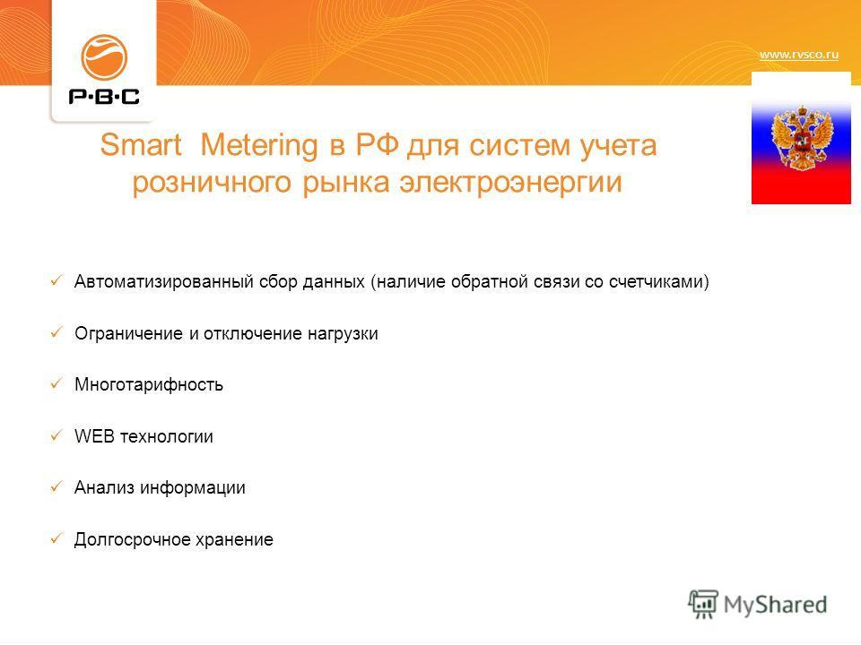 www.rvsco.ru Smart Metering в РФ для систем учета розничного рынка электроэнергии Автоматизированный сбор данных (наличие обратной связи со счетчиками) Ограничение и отключение нагрузки Многотарифность WEB технологии Анализ информации Долгосрочное хр