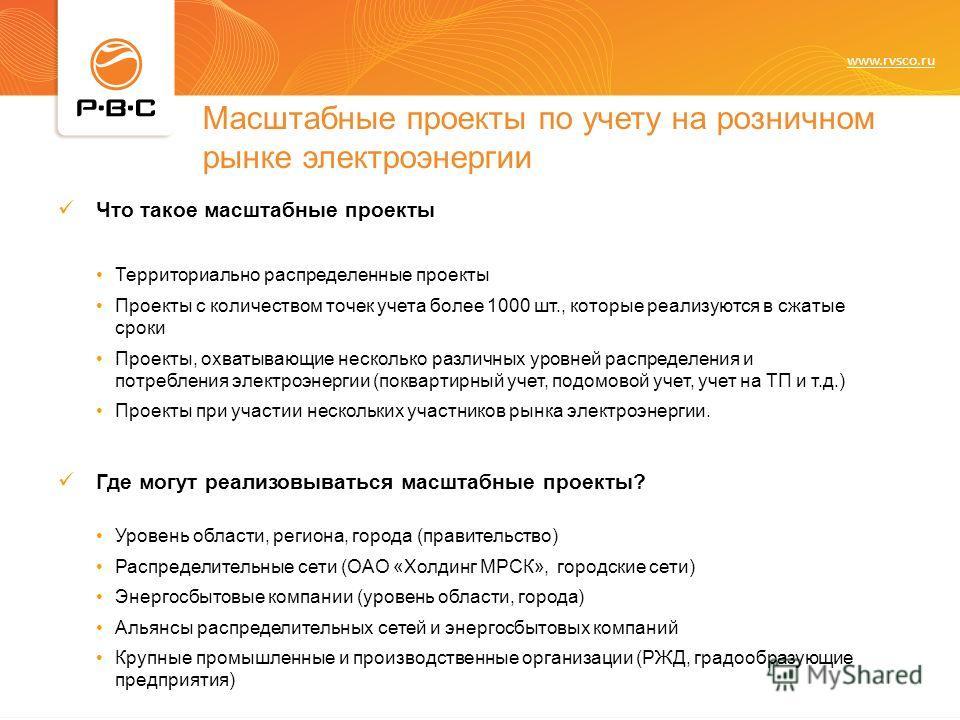 www.rvsco.ru Масштабные проекты по учету на розничном рынке электроэнергии Что такое масштабные проекты Территориально распределенные проекты Проекты с количеством точек учета более 1000 шт., которые реализуются в сжатые сроки Проекты, охватывающие н