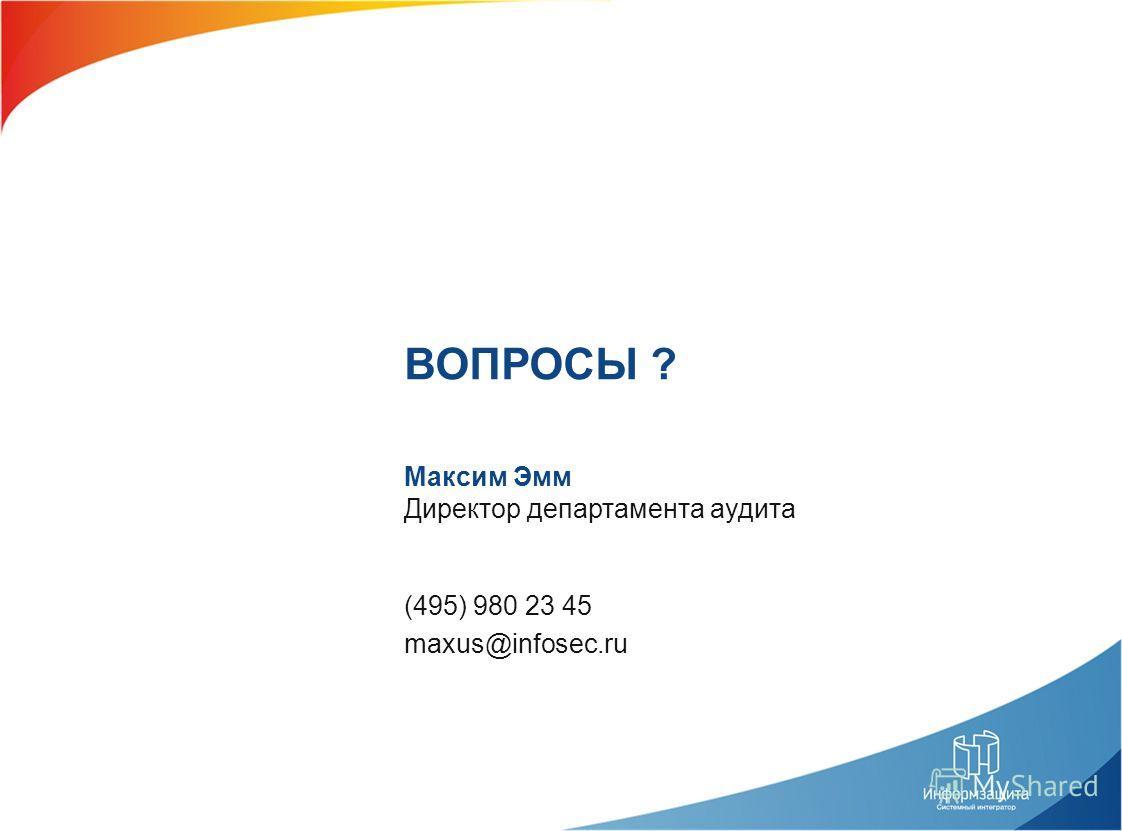 (495) 980 23 45 maxus@infosec.ru Максим Эмм Директор департамента аудита ВОПРОСЫ ?